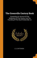 The Greenville Century Book Comprising An Account Of The Settlement Of The County And The Founding Of The City Of Greenville S C