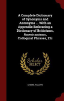A Complete Dictionary of Synonyms and Antonyms ... with an Appendix Embracing a Dictionary of Briticisms, Americanisms, Colloquial Phrases, Etc