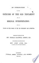 An Introduction to the Criticism of the Old Testament  and to Biblical Interpretation  with an analysis of the books of the Old Testament and Apocrypha  Originally written by T  H  H  Now revised and edited by J  Ayre