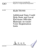 Elections additional data could help state and local elections officials maintain accurate voter registration lists : report to congressional requesters.