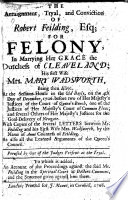The arraignment  tryal  and conviction of R  Fielding  for felony  in marrying the Dutchess of Cleaveland  his first wife Mary Wadsworth  being then alive      With copies of     Letters     To which is added  an account of the proceedings against the said Mr Fielding in the Spiritual Court at Doctors Commons  etc