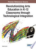 Revolutionizing Arts Education In K 12 Classrooms Through Technological Integration