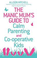 The Manic Mum s Guide to Calm Parenting and Co Operative Kids