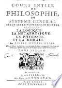 Cours entier de philosophie ou syst  me g  n  ral selon les principes de M  Descartes  contenant la logique  la m  taphysique  la physique et la morale