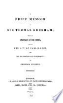 A brief memoir of sir Thomas Gresham [by M. Hackett] with an abstract of his will, and of the act of parliament, for the foundation and government of Gresham college