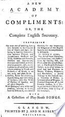 A New Academy of Complements  or the compleat English secretary     To which is added The art of good breeding and behaviour     with a collection of the newest play house songs