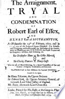 The Arraignment  Tryal and Condemnation of Robert  Earl of Essex  and Henry  Earl of Southampton  Etc