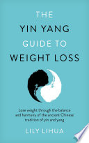 The Yin Yang Guide To Weight Loss Lose Weight Through The Balance And Harmony Of The Ancient Chinese Tradition Of Yin And Yang