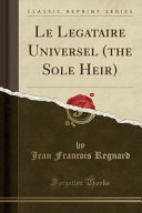 Le Legataire Universel (the Sole Heir) (Classic Reprint)