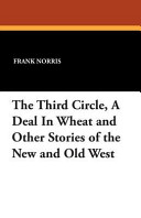 The Third Circle  a Deal in Wheat and Other Stories of the New and Old West