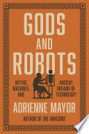 Gods and Robots : Myths, Machines, and Ancient Dreams of Technology /