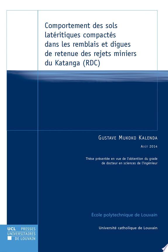 Comportement des sols latéritiques compactés dans les remblais et digues de retenue des rejets miniers du Katanga (RDC / par Gustave Mukoko kalenda ; sous la direction de Jean-François Thimus.- Leuven : Presses universitaires de Louvain , copyright 2014
