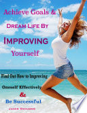 Achieve Goals Dream Life By Improving Yourself Find Out How To Improving Oneself Effectively Be Successful