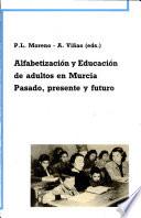 Alfabetizaci  n y educaci  n de adultos en Murcia   pasado  presente y futuro