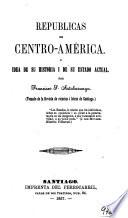 Repúblicas de Centro-América. O Idea de su historia i de su estado actual ... Tomado de la Revista de ciencias i letras de Santiago