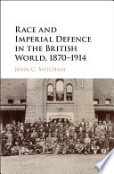 Race and Imperial Defence in the British World  1870   1914