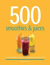 500 Smoothies & Juices: The Only Smoothie & Juices Compendium You'll Ever Need [Book]