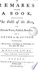 Remarks Upon a Book  Intitled The Fable of the Bees  Or Private Vices  Publick Benefits  In a Letter to the Author  To which is Added  a Postscript  Containing an Observation Or Two Upon Mr  Bayle  By William Law  M A