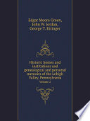 Historic Homes And Institutions And Genealogical And Personal Memoirs Of The Lehigh Valley, Pennsylvania : ...