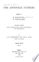 The Apostolic Fathers      S  Ignatius  S  Polycarp  Revised texts  with introductions  dissertations  and translations  1885  3 v