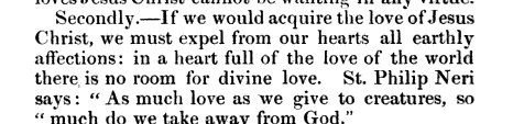 wanting any Secondly If we would acquire the love of Jesus Christ we must expel from our hearts all earthly affections in a heart full of the love of the world there is no room for divine love St Philip Neri says As much love as we give to creatures so much do we take away from God