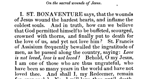I ST BONAVENTURE says that the wounds of Jesus wound the hardest hearts and inflame the coldest souls And in truth how can we believe that God permitted himself to be buffeted scourged crowned with thorns and finally put to death for the love of us and yet not love him St Francis of Assisium frequently bewailed the ingratitude of men as he passed along the country saying Love is not loved love is not loved Behold O my Jesus I am one of those who are thus ungrateful who have been so many years in the world and have not loved thee And shall I my Redeemer remain for ever such No 1 will love thee until death