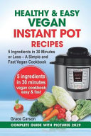 Healthy And Easy Vegan Instant Pot Recipes 5 Ingredients In 30 Minutes Or Less A Simple And Fast Vegan Cookbook Vegetarian Cookbook Instant Pot R