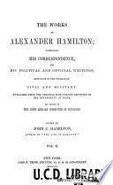 The Works Of Alexander Hamilton Miscellanies 1774 1789 A Full Vindication The Farmer Refuted Quebec Bill Resolutions In Congress Letters From Phocion New York Legislature Etc