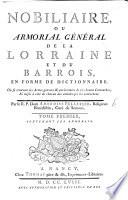 Nobiliaire, ou armorial général de la Lorraine et du Barrois, en forme de Dictionnaire, etc. où se trouvent les armes gravées, etc. Tome premier, contenant les annoblis