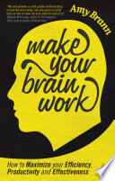 Make your brain work [electronic resource] : how to maximize your efficiency, productivity and effectiveness / Amy Brann.
