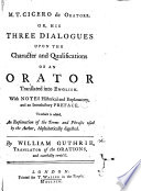De oratore  or  his three dialogues upon the character and qualifications of an orator  translated into English  With notes historical and explanatory  and an introductory preface  To which is added  an explanation of the terms and phrases used by the author  alphabetically digested  By William Guthrie  translator of the Orations  and carefully revis d