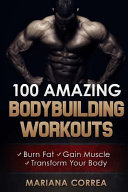 100 Amazing Bodybuilding Workouts: Burn Fat, Gain Muscle, Transform Your Body