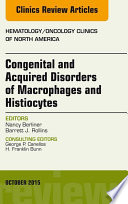 Congenital And Acquired Disorders Of Macrophages And Histiocytes An Issue Of Hematology Oncology Clinics Of North America