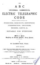 The A B C Universal Commercial Electric Telegraphic Code  Specially Adapted for the Use of Financiers  Merchants  Shipowners  Underwriters  Engineers  Brokers  Agents   c   Suitable for Every One Book PDF