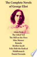 The Complete Novels of George Eliot  Adam Bede   The Lifted Veil   The Mill on the Floss   Silas Marner   Romola   Brother Jacob   Felix Holt the Radical   Middlemarch   Daniel Deronda