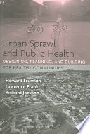 Urban Sprawl and Public Health Designing, Planning, and Building for Healthy Communities /