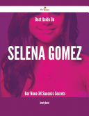 Best Guide On Selena Gomez- Bar None - 34 Success Secrets Your Ultimate Resource For Selena Gomez Here