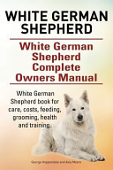 White German Shepherd White German Shepherd Complete Owners Manual White German Shepherd Book For Care Costs Feeding Grooming Health And Training