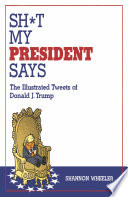 Sh t My President Says  The Illustrated Tweets of Donald J  Trump