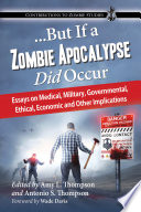 But If a Zombie Apocalypse Did Occur  Essays on Medical  Military  Governmental  Ethical  Economic and Other Implications