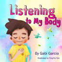 Listening to My Body: A Guide to Helping Kids Understand the Connection Between Their Sensations (What the Heck Are Those?) and Feelings So That They Can Get Better at Figuring Out What They Need.