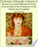 The Romance of Biography or Memoirs of Women Loved and Celebrated by Poets, from the Days of the Troubadours to the Present Age (Complete)