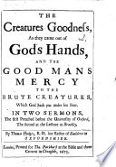 The Creatures Goodness  as They Came Out of God s Hands  and the Good Man s Mercy to the Brute Creatures     In Two Sermons  on Gen  I  31  and Prov  Xx  10   Etc Book PDF