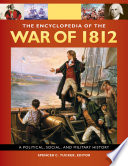 The Encyclopedia Of the War Of 1812  A Political  Social  and Military History  3 volumes