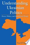 Understanding Ukrainian Politics  Power  Politics  and Institutional Design Book PDF