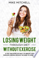 Losing Weight Through Diet Without Exercise A Fast And Effective Way Of Weight Loss Through Dieting Without The Need To Exercise
