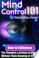 Mind Control 101   How to Influence the Thoughts and Actions of Others Without Them Knowing Or Caring
