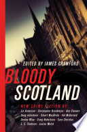 Bloody Scotland  New Fiction from Scotland s Best Crime Writers