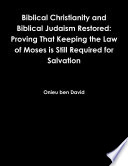 Biblical Christianity And Biblical Judaism Restored: Proving That Keeping The Law Of Moses Is Still Required For Salvation : ...