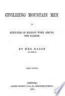 Civilizing Mountain Men Or Sketches of Mission Work Among the Karens